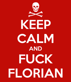 Poster: KEEP CALM AND FUCK FLORIAN