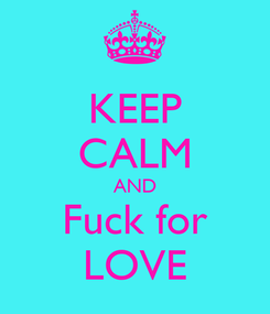 Poster: KEEP CALM AND Fuck for LOVE