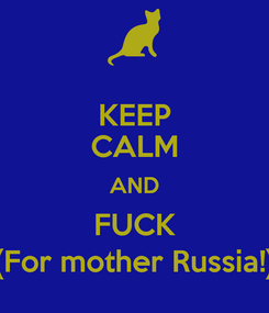 Poster: KEEP CALM AND FUCK (For mother Russia!)