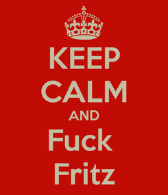 Poster: KEEP CALM AND Fuck  Fritz