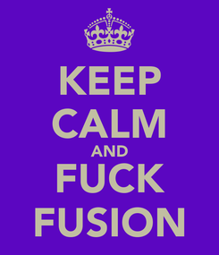 Poster: KEEP CALM AND FUCK FUSION