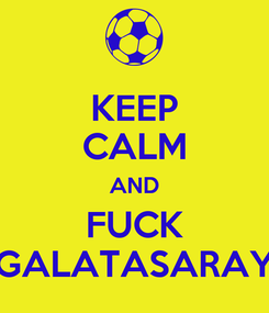 Poster: KEEP CALM AND FUCK GALATASARAY