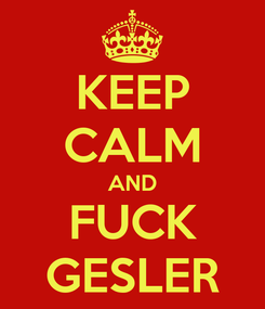 Poster: KEEP CALM AND FUCK GESLER