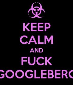 Poster: KEEP CALM AND FUCK GOOGLEBERG