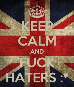 Poster: KEEP CALM AND FUCK HATERS :*