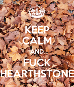 Poster: KEEP CALM AND FUCK HEARTHSTONE