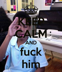 Poster: KEEP CALM AND fuck him