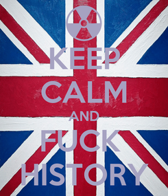 Poster: KEEP CALM AND FUCK  HISTORY
