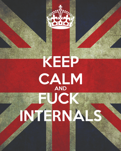 Poster: KEEP CALM AND FUCK  INTERNALS