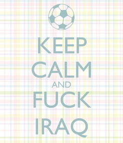 Poster: KEEP CALM AND FUCK IRAQ