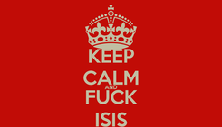 Poster: KEEP CALM AND FUCK ISIS