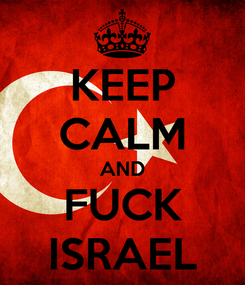 Poster: KEEP CALM AND FUCK ISRAEL