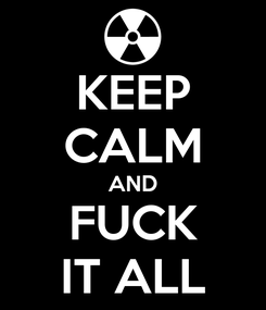 Poster: KEEP CALM AND FUCK IT ALL
