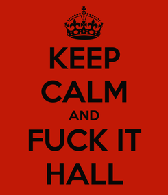 Poster: KEEP CALM AND FUCK IT HALL