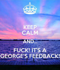Poster: KEEP CALM AND... FUCK! IT'S A GEORGE'S FEEDBACK!