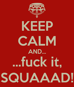 Poster: KEEP CALM AND... ...fuck it, SQUAAAD!