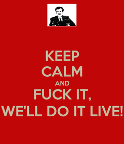 Poster: KEEP CALM AND FUCK IT, WE'LL DO IT LIVE!