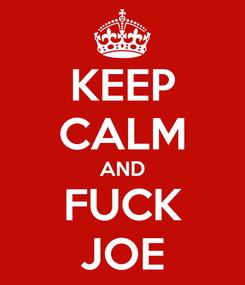 Poster: KEEP CALM AND FUCK JOE