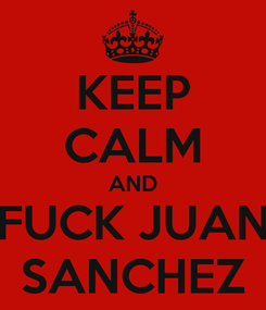 Poster: KEEP CALM AND FUCK JUAN SANCHEZ