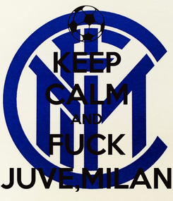 Poster: KEEP CALM AND FUCK JUVE,MILAN