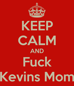 Poster: KEEP CALM AND Fuck Kevins Mom