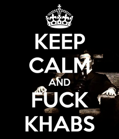 Poster: KEEP CALM AND FUCK KHABS