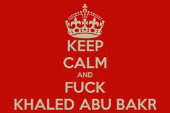 Poster: KEEP CALM AND FUCK KHALED ABU BAKR
