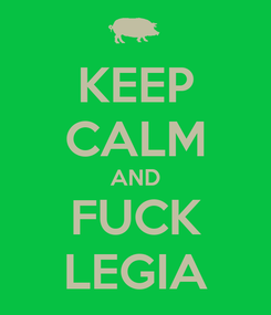 Poster: KEEP CALM AND FUCK LEGIA