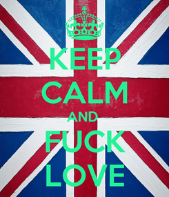 Poster: KEEP CALM AND  FUCK LOVE