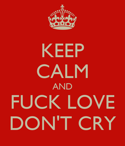 Poster: KEEP CALM AND FUCK LOVE DON'T CRY