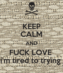 Poster: KEEP CALM AND FUCK LOVE  i'm tired to trying