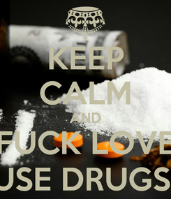 Poster: KEEP CALM AND FUCK LOVE USE DRUGS