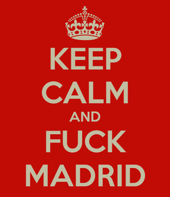 Poster: KEEP CALM AND FUCK MADRID