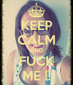 Poster: KEEP CALM AND FUCK ME !!