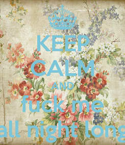 Poster: KEEP CALM AND fuck me all night long