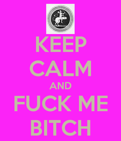 Poster: KEEP CALM AND FUCK ME BITCH