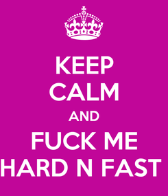 Poster: KEEP CALM AND FUCK ME HARD N FAST