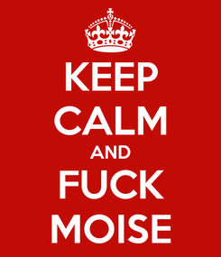 Poster: KEEP CALM AND FUCK MOISE