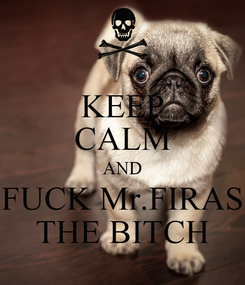 Poster: KEEP CALM AND FUCK Mr.FIRAS THE BITCH
