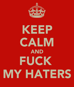 Poster: KEEP CALM AND FUCK  MY HATERS