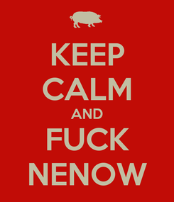 Poster: KEEP CALM AND FUCK NENOW
