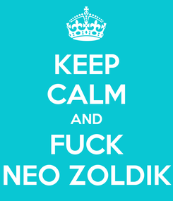Poster: KEEP CALM AND FUCK NEO ZOLDIK