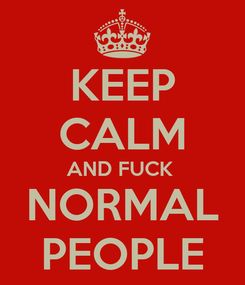 Poster: KEEP CALM AND FUCK  NORMAL PEOPLE