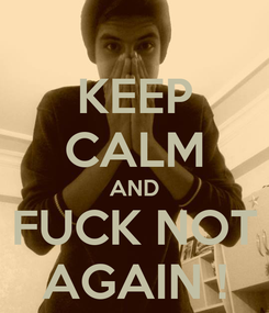Poster: KEEP CALM AND FUCK NOT AGAIN !