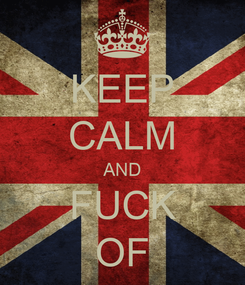 Poster: KEEP CALM AND FUCK OF