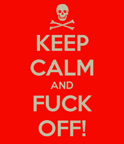 Poster: KEEP CALM AND FUCK OFF!