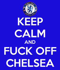 Poster:  KEEP  CALM AND FUCK OFF CHELSEA