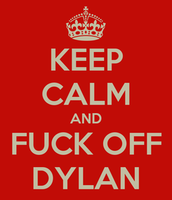 Poster: KEEP CALM AND FUCK OFF DYLAN
