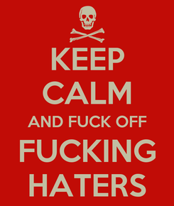 Poster: KEEP CALM AND FUCK OFF FUCKING HATERS