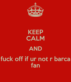 Poster: KEEP CALM AND fuck off if ur not r barca fan
